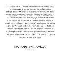 "Marianne Williamson - ""Our deepest fear is not that we are inadequate. Our deepest fear is that we are powerful..."". inspirational, fear, akeelah"