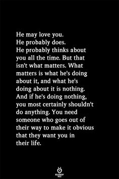 He may love you. He probably does. He probably thinks about you all the time. But that isn't what matters. What matters is what he's doing about it, and what he's doing about it is nothing. And if he's doing nothing, you most certainly shouldn't do anything. You need someone who goes out of their way to make it obvious that they want you in their life.