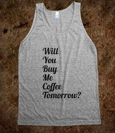 Dated Tees- Will You Buy Me Coffee Tomorrow? $30 @skreened.com #coffeelovers