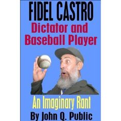 Fidel Castro, Dictator and Baseball Player: An Imaginary Rant (Kindle Edition)  http://www.picter.org/?p=B007GPH3T8
