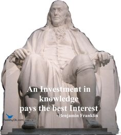 An investment in knowledge pays the best interest ~ Benjamin Franklin
