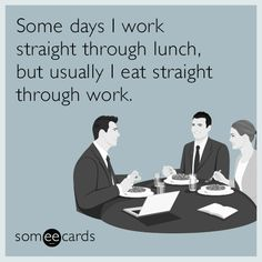 Some days I work straight through lunch, but usually I eat straight through work. | Workplace Ecard
