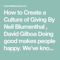 "How to Create a Culture of Giving By Neil Blumenthal ,  David Gilboa Doing good makes people happy. We've known this since the first caveman shared his last handful of foraged berries with fellow cavefriends. More recently, research has suggested that acts of goodness have an even greater ""happiness effect"" when they facilitate social connections, too — for example, mentoring a coworker or donating to a non-profit where a friend works (as opposed to sponsoring a mentorship, or donating…"