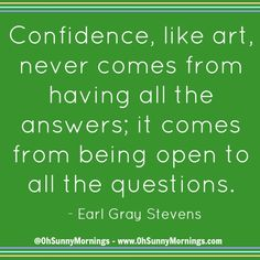 """""""Confidence, like art, never comes from having all the answers; it comes from being open to all the questions."""" - Earl Gray Stevens"""