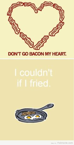 Don't Go Bacon My Heart. I Couldn't If I Fried.
