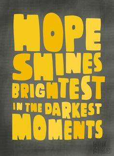 hope shines brightest in the darkest moments... Above all things.. Hope!