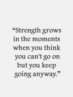 Strength grows in the momets when you think you can't go on but you keep going anyway.