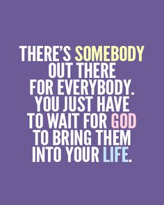 There's somebody out there for everybody. You just have to wait for God to bring them into your life.