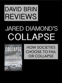 Collapse: How Societies Choose to Fail or Succeed (a review): History would seem to favor pessimists. In COLLAPSE, Jared Diamond shows how past cultures toppled, sometimes with little warning. He offers a guided tour of crashes and narrow escapes, ranging from Viking Greenland to the Anasazi peoples of America's southwest. Diamond surveys how modern societies are adapting to even greater perils. The lesson in a nutshell: learn from history, or risk repeating it. David Brin, In A Nutshell, Tour Guide, Book Review, Fails, Politics, Author, Future, History
