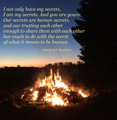 """""""I not only have my secrets, I am my secrets. And you are yours. Our secrets are human secrets, and our trusting each other enough to share them with each other has much to do with the secret of what it means to be human."""" ~ Frederick Buechner #quote"""