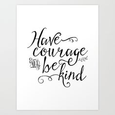 Have Courage and Be Kind. by Noonday Design https://society6.com/product/have-courage-and-be-kind-bw_print?curator=themotivatedtype