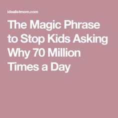 The Magic Phrase to Stop Kids Asking Why 70 Million Times a Day