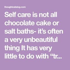 "Self care is not all chocolate cake or salt baths- it's often a very unbeautiful thing It has very little to do with ""treating yourself"" and a whole lot to do with parenting yourself and making choices for your long term wellness It is no longer using your hectic and unreasonable life as justification for self sabotage in the form of liquor or procrastination"