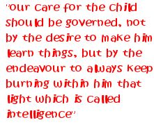"""""""Our care for the child should be governed, not by the desire to make him learn things, but by the endeavour to always keep burning within him that light which is called intelligence."""" ~Maria Montessori"""