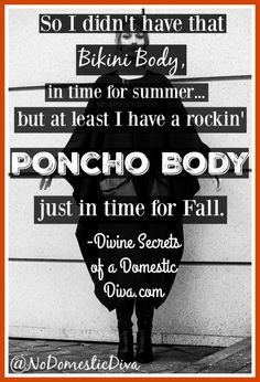 So I didn't have a bikini body in time for summer but at least I have a rockin poncho body just in time for fall |funny ecard| |Fall ecard| |poncho body|