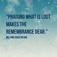 """""""Praising what is lost makes the remembrance dear."""" William Shakespeare"""
