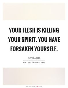 Your flesh is killing your spirit. You have forsaken yourself. Picture Quotes.