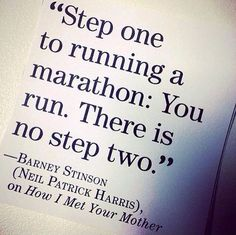 """""""Step one to run a marathon: You run. There is no step two"""" - Barney Stinson"""