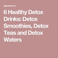 6 Healthy Detox Drinks: Detox Smoothies, Detox Teas and Detox Waters