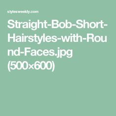 Straight-Bob-Short-Hairstyles-with-Round-Faces.jpg (500×600)