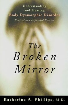 The Broken Mirror: Understanding and Treating Body Dysmorphic Disorder by Katharine A. Phillips