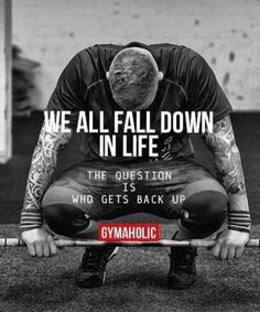 We all fall down in life .The question is who gets back up & how ?
