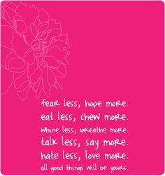 Fear less, hope more, eat less, chew more, whine less, breathe more, talk less, say more, hate less, love more. All good things will be yours.  http://fluidisometrics.com