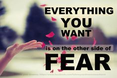 ~ Everything You want is on the other side of fear ~