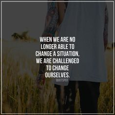 'When we are no longer able to change the situation we are challenged to change ourselves.' #quotes #love #words