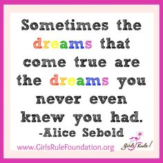 Sometimes the dreams that come true are the dreams you never even knew you had. - Alice Sebold ‪#‎girlsrule‬ ‪#‎knowyourworth‬ ‪#‎selfcare‬ ‪#‎dreambig‬ ‪#‎brilliantbeautifulbold‬ ‪#‎LetGirlsLearn‬ ‪#‎leadership‬‬‬‬‬‬‬‬
