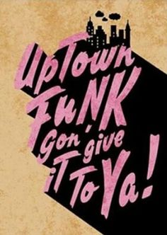 Uptown Funk gon' give it to ya... (Uptown Funk - Mark Ronson & Bruno Mars)