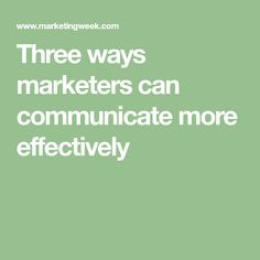 Three ways marketers can communicate more effectively