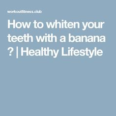 How to whiten your teeth with a banana ? | Healthy Lifestyle