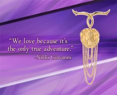 """We love because it's the only true adventure."" ~ Nikki Giovanni - See more at: http://www.callagold.com/gems-of-wisdom/gems-of-wisdom-nikki-giovanni-2/#sthash.yV87rVYD.dpuf"