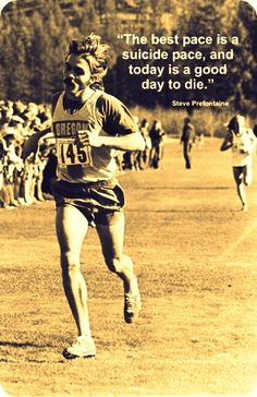 """A lot of people run a race to see who is fastest. I run to see who has the most guts, who can punish himself into an exhausting pace, and then at the end, punish himself even more.""    -Steve Prefontaine"