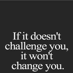 If it doesnt challenge you, it wont change you!