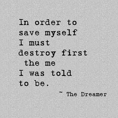 Dream Chasing #219: In Order to save myself, I must destroy first the me I was told to be.
