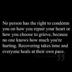 No person has the right to condemn you on how you repair your heart or how you choose to grieve, because no one knows how much you're hurting. Recovering takes time and everyone heals at their own pace.