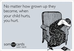 No matter how grown up they become, when your child hurts, you hurt.