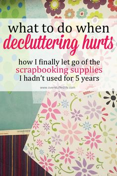 Sometimes decluttering really hurts, but it still needs to be done. How I finally let go of my scrapbooking supplies when I had let go of the hobby years before. #overstuffedlife