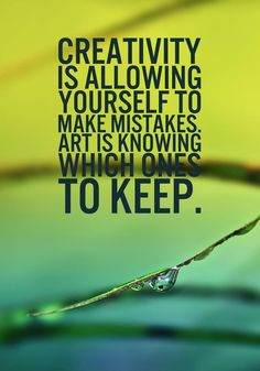 """""""Creativity is allowing yourself to make mistakes. Art is knowing which ones to keep."""" - Unknown"""