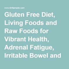 Gluten Free Diet, Living Foods and Raw Foods for Vibrant Health, Adrenal Fatigue, Irritable Bowel and Chronic Exhaustion