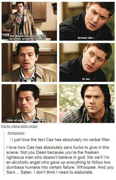 Lmao, Castiel has NO verbal filter!xDCastiel: The whore can only be killed by a true servant of heaven. Dean Winchester: Servant like. Castiel: Not you. Sam of course is an abomination. We'll have to find someone else. Mark Sheppard, Misha Collins, Jared Padalecki, Jensen Ackles, Geek Culture, Bobby, Emmanuelle Vaugier, The Lord, Supernatural Fandom