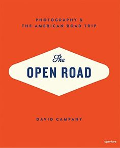 The Open Road: Photography and the American Roadtrip by David Campany | LibraryThing