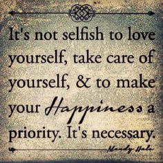 It's not selfish to love yourself, take care of yourself, and to make your happiness a priority. It's necessary. ~Mandy Hale.