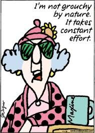 Maxine - I'm not grouchy by nature... it takes constant effort