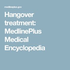 Hangover treatment: MedlinePlus Medical Encyclopedia