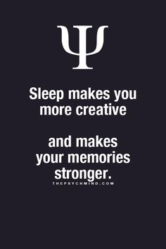 Sleep makes you more creative and makes your memories stronger.