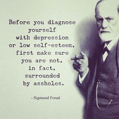 Repost Straight words from - Sigmund Freud - Before you diagnose yourself with depression or low self-esteem first make sure you are not in fact surrounded by an assholes. - Sigmund Freud - Tag someone - Great Quotes, Quotes To Live By, Me Quotes, Motivational Quotes, Funny Quotes, Post Quotes, Sickness Quotes Inspirational, Inspiring Quotes, Inspirational Quotes For Depression