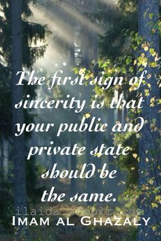 Imam al Ghazaly Sufi Quote - The first sign of sincerity is that your public and private state should be the same. Islamist Islamic advice